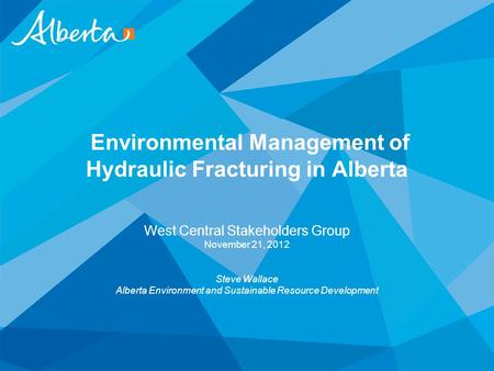 Environmental Management of Hydraulic Fracturing in Alberta West Central Stakeholders Group November 21, 2012 Steve Wallace Alberta Environment and Sustainable.