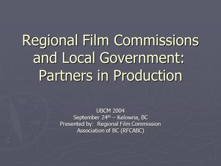 Regional Film Commissions and Local Government: Partners in Production UBCM 2004 September 24 th – Kelowna, BC Presented by: Regional Film Commission Association.