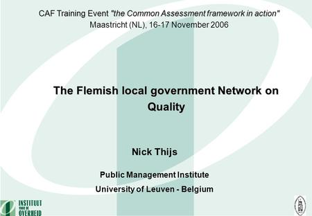Nick Thijs Public Management Institute University of Leuven - Belgium The Flemish local government Network on Quality CAF Training Event the Common Assessment.