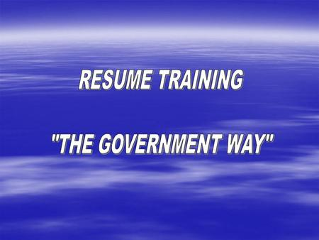 OVERVIEW WHY THE TRAINING STAFFING BACKGROUND HOW TO DO A GOVERNMENT RESUME.