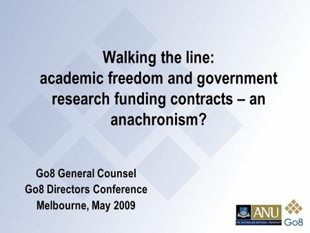 Walking the line: academic freedom and government research funding contracts – an anachronism? Go8 General Counsel Go8 Directors Conference Melbourne,