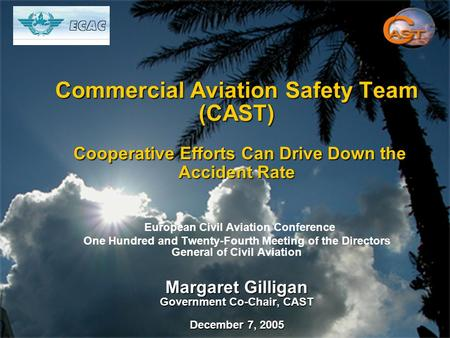 Commercial Aviation Safety Team (CAST) Cooperative Efforts Can Drive Down the Accident Rate Margaret Gilligan Government Co-Chair, CAST December 7, 2005.