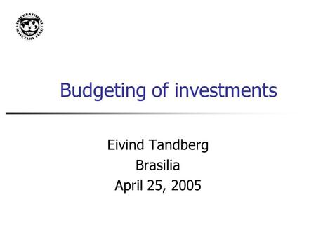 Budgeting of investments Eivind Tandberg Brasilia April 25, 2005.