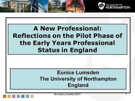 Eunice Lumsden 20071 Eunice Lumsden The University of Northampton England A New Professional: Reflections on the Pilot Phase of the Early Years Professional.