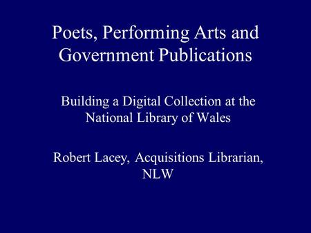 Poets, Performing Arts and Government Publications Building a Digital Collection at the National Library of Wales Robert Lacey, Acquisitions Librarian,