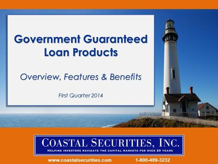 Www.coastalsecurities.com 1-800-489-3232 Government Guaranteed Loan Products Overview, Features & Benefits First Quarter 2014.