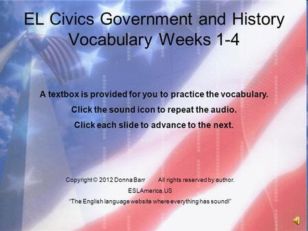 "EL Civics Government and History Vocabulary Weeks 1-4 Copyright © 2012 Donna BarrAll rights reserved by author. ESLAmerica.US ""The English language website."