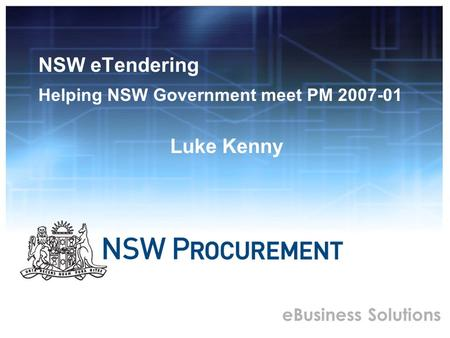 EBusiness Solutions NSW eTendering Helping NSW Government meet PM 2007-01 Luke Kenny.