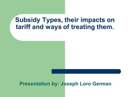 Subsidy Types, their impacts on tariff and ways of treating them. Presentation by: Joseph Loro German.