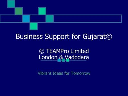 Business Support for Gujarat© © TEAMPro Limited London & Vadodara Vibrant Ideas for Tomorrow.