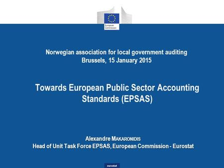 Eurostat Norwegian association for local government auditing Brussels, 15 January 2015 Towards European Public Sector Accounting Standards (EPSAS) Alexandre.