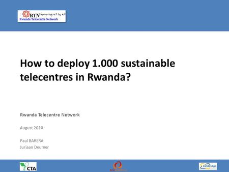 How to deploy 1.000 sustainable telecentres in Rwanda? Rwanda Telecentre Network August 2010 Paul BARERA Juriaan Deumer.