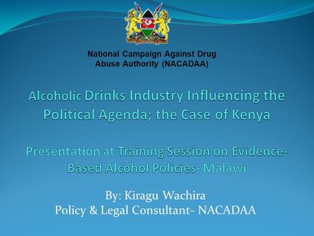 By: Kiragu Wachira Policy & Legal Consultant- NACADAA National Campaign Against Drug Abuse Authority (NACADAA)