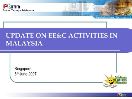UPDATE ON EE&C ACTIVITIES IN MALAYSIA Singapore 6 th June 2007.