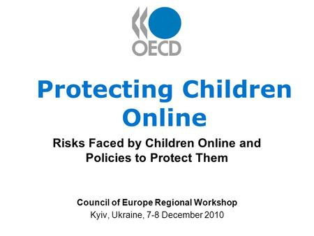 Protecting Children Online Risks Faced by Children Online and Policies to Protect Them Council of Europe Regional Workshop Kyiv, Ukraine, 7-8 December.