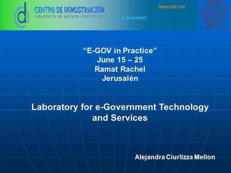 """E-GOV in Practice"" June 15 – 25 Ramat Rachel Jerusalén Laboratory for e-Government Technology and Services Alejandra Ciurlizza Mellon."