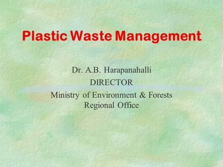 Plastic <strong>Waste</strong> Management Dr. A.B. Harapanahalli DIRECTOR Ministry <strong>of</strong> Environment & Forests Regional Office.