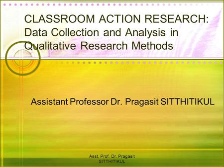 Asst. Prof. Dr. Pragasit SITTHITIKUL CLASSROOM ACTION RESEARCH: Data Collection and Analysis in Qualitative Research Methods Assistant Professor Dr. Pragasit.