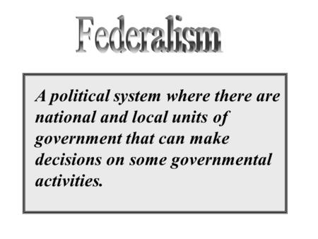A political system where there are national and local units of government that can make decisions on some governmental activities.