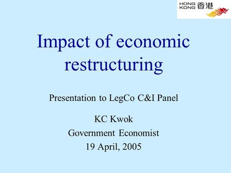 Impact of economic restructuring Presentation to LegCo C&I Panel KC Kwok Government Economist 19 April, 2005.