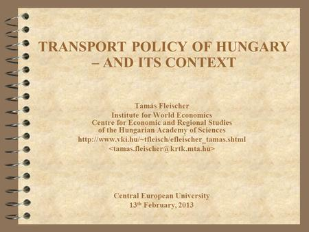TRANSPORT POLICY OF HUNGARY – AND ITS CONTEXT Tamás Fleischer Institute for World Economics Centre for Economic and Regional Studies of the Hungarian Academy.