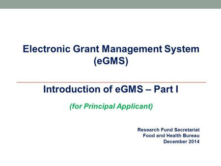 Research Fund Secretariat Food and Health Bureau December 2014 Electronic Grant Management System (eGMS)