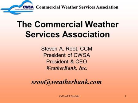 AMS APT Boulder1 Commercial Weather Services Association The Commercial Weather Services Association Steven A. Root, CCM President of CWSA President &