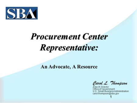 1 Procurement Center Representative: An Advocate, A Resource Carol L. Thompson Area III Director Office of Government U.S. Small Business Administration.