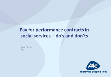 Pay for performance contracts in social services – do's and don'ts Assaf Shalvi A4e.