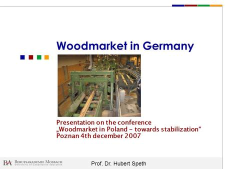 "Woodmarket in Germany Presentation on the conference ""Woodmarket in Poland - towards stabilization"" Poznan 4th december 2007."