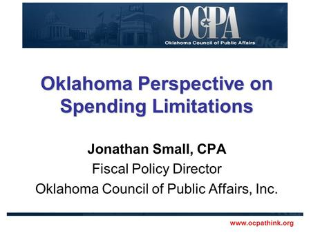 Www.ocpathink.org Oklahoma Perspective on Spending Limitations Jonathan Small, CPA Fiscal Policy Director Oklahoma Council of Public Affairs, Inc.
