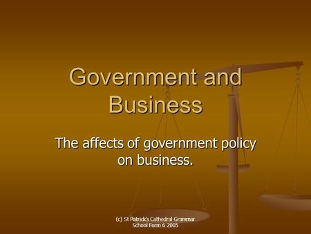 (c) St Patrick's Cathedral Grammar School Form 6 2005 Government and Business The affects of government policy on business.