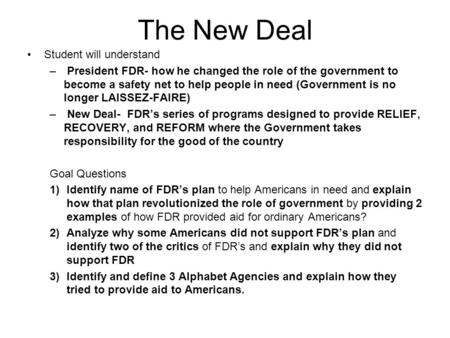 The New Deal Student will understand – President FDR- how he changed the role of the government to become a safety net to help people in need (Government.
