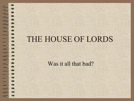 THE HOUSE OF LORDS Was it all that bad?. THE LORDS SINCE 1979 Argument 1 The Lords has changed and there's a new professionalism and independence among.