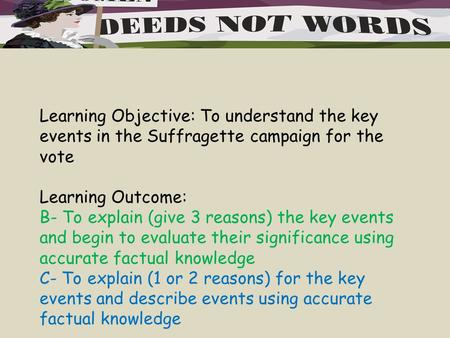 Learning Objective: To understand the key events in the Suffragette campaign for the vote Learning Outcome: B- To explain (give 3 reasons) the key events.