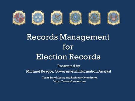 Records Management for Election Records Texas State Library and Archives Commission https://www.tsl.state.tx.us/ Presented by Michael Reagor, Government.