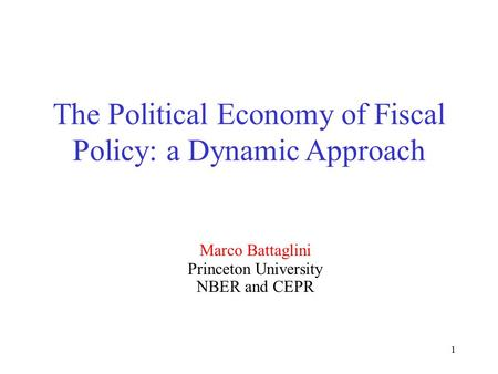 1 The Political Economy of Fiscal Policy: a Dynamic Approach Marco Battaglini Princeton University NBER and CEPR.