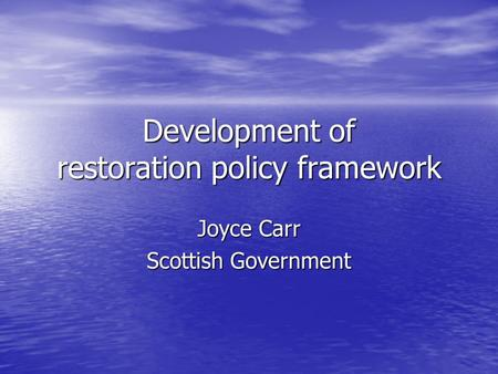 Development of restoration policy framework Joyce Carr Scottish Government.