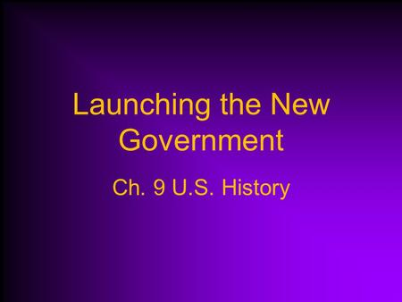 Launching the New Government Ch. 9 U.S. History GEORGE WASHINGTON 1789-1797.