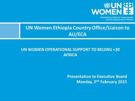 UN Women Ethiopia Country Office/Liaison to AU/ECA UN WOMEN OPERATIONAL SUPPORT TO BEIJING +20 AFRICA Presentation to Executive Board Monday, 2 nd February.