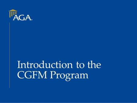 Introduction to the CGFM Program. The CGFM Program  What is CGFM?  Initial certification requirements  Certification process  Preparing for examinations.