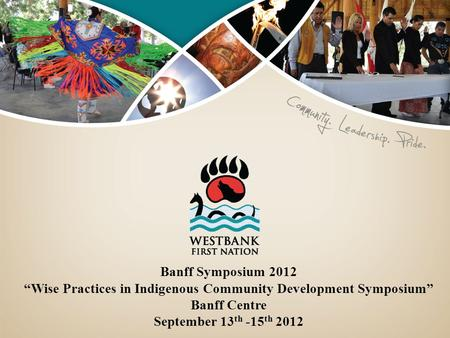 "Banff Symposium 2012 ""Wise Practices in Indigenous Community Development Symposium"" Banff Centre September 13 th -15 th 2012."
