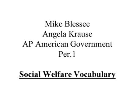 Mike Blessee Angela Krause AP American Government Per.1 Social Welfare Vocabulary.