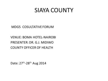 SIAYA COUNTY MDG5 COSULTATIVE FORUM VENUE: BOMA HOTEL-NAIROBI PRESENTER: DR. G.J. MIDIWO COUNTY OFFICER OF HEALTH Date: 27 th -28 th Aug 2014.