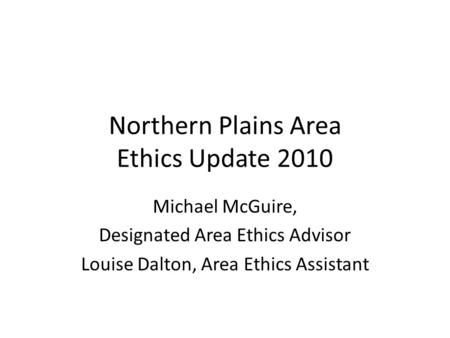 Northern Plains Area Ethics Update 2010 Michael McGuire, Designated Area Ethics Advisor Louise Dalton, Area Ethics Assistant.