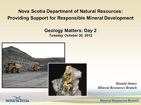 Mineral Resources Branch Geology Matters: Day 2 Tuesday October 30, 2012 Nova Scotia Department of Natural Resources: Providing Support for Responsible.