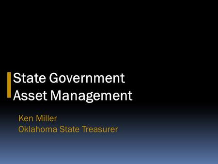 State Government Asset Management Ken Miller Oklahoma State Treasurer.