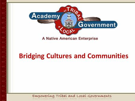 Bridging Cultures and Communities Empowering Tribal Governments Sovereignty is not an abstract idea.