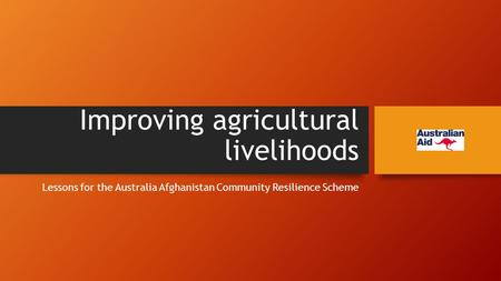 Improving agricultural livelihoods Lessons for the Australia Afghanistan Community Resilience Scheme.