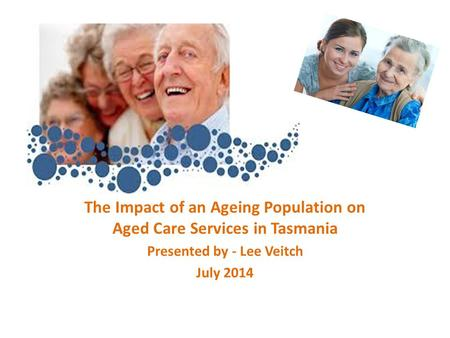 The Impact of an Ageing Population on Aged Care Services in Tasmania Presented by - Lee Veitch July 2014.